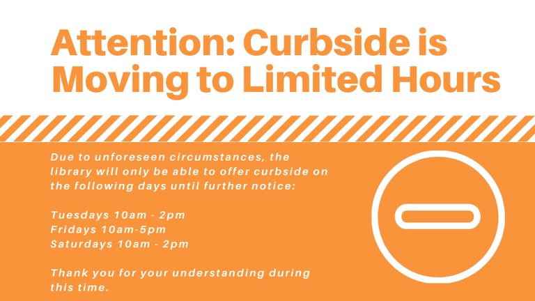Due to unforeseen circumstances, the library will only be able to offer curbside on the following days until further notice_ Tuesdays 10am - 2pm Fridays 10am-5pm Saturdays 10am - 2pm Thank you for your understanding .png